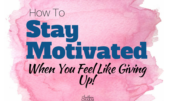 How to Stay Motivated When You Feel Like Giving Up