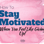 How to Stay Motivated When You Feel Like Giving Up!